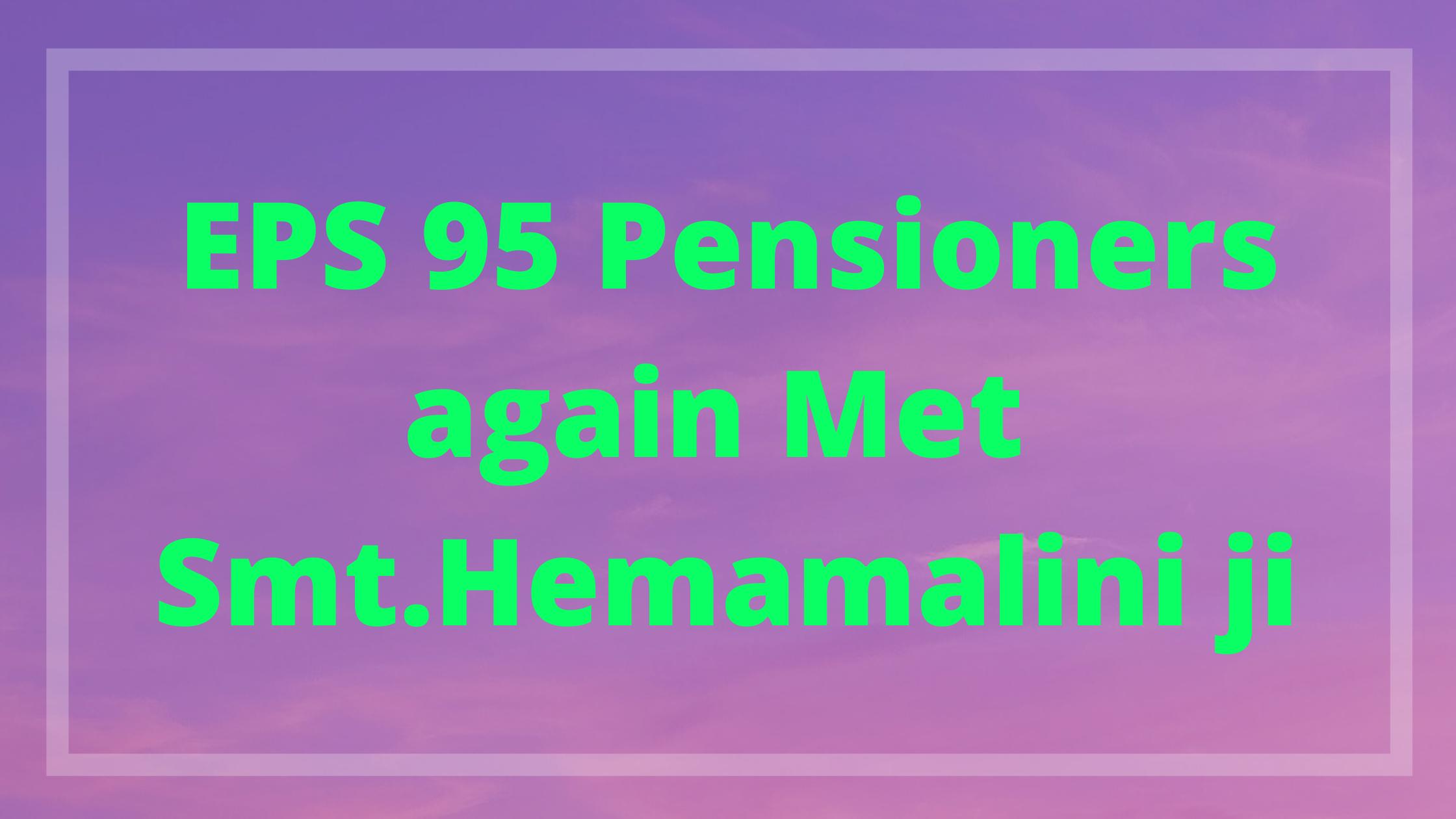 Eps 95 Pensioners met Smt Hemamalini ji again